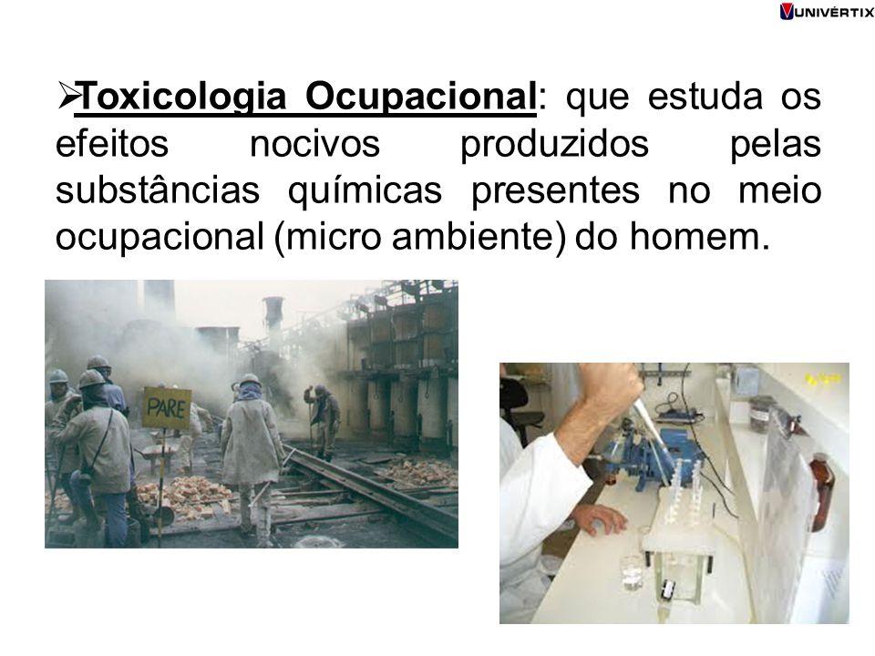  Toxicologia Ocupacional: que estuda os efeitos nocivos produzidos pelas substâncias químicas presentes no meio ocupacional (micro ambiente) do homem