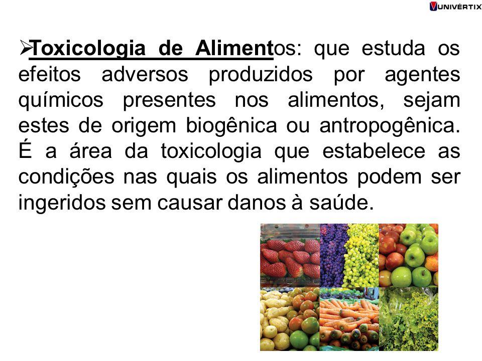  Toxicologia de Alimentos: que estuda os efeitos adversos produzidos por agentes químicos presentes nos alimentos, sejam estes de origem biogênica ou