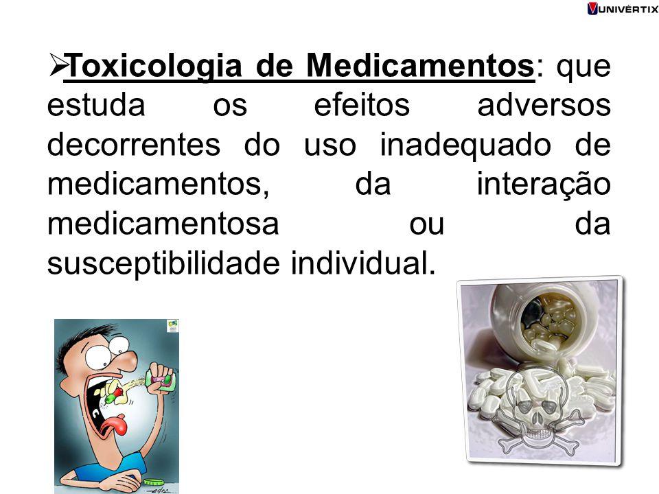  Toxicologia de Medicamentos: que estuda os efeitos adversos decorrentes do uso inadequado de medicamentos, da interação medicamentosa ou da suscepti