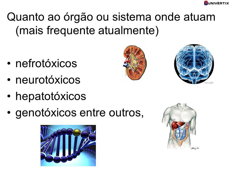Quanto ao órgão ou sistema onde atuam (mais frequente atualmente) nefrotóxicos neurotóxicos hepatotóxicos genotóxicos entre outros,