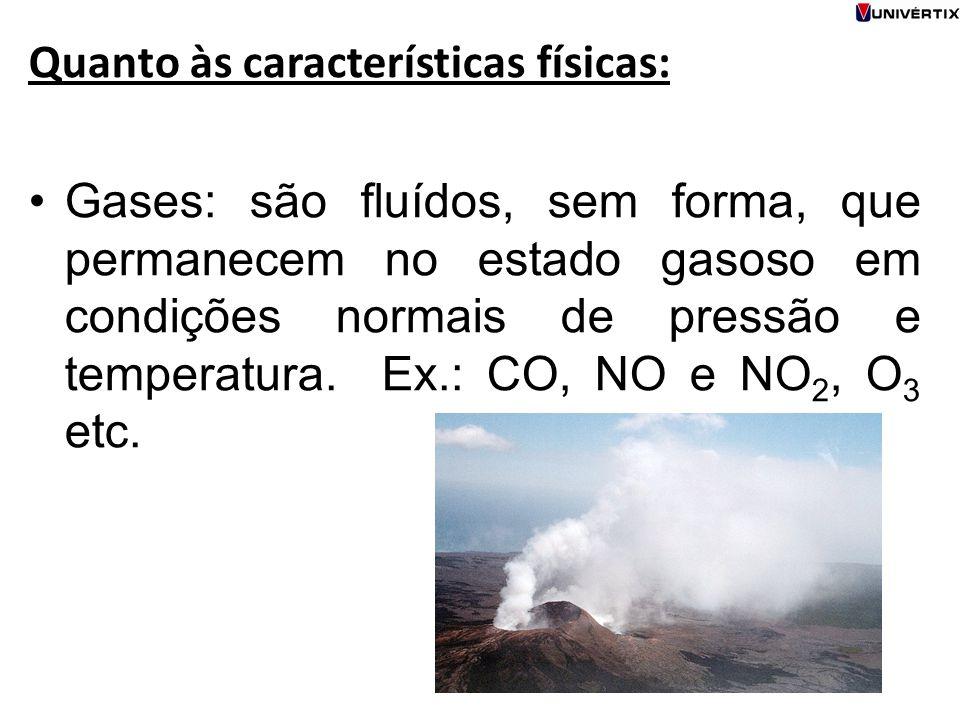 Quanto às características físicas: Gases: são fluídos, sem forma, que permanecem no estado gasoso em condições normais de pressão e temperatura. Ex.: