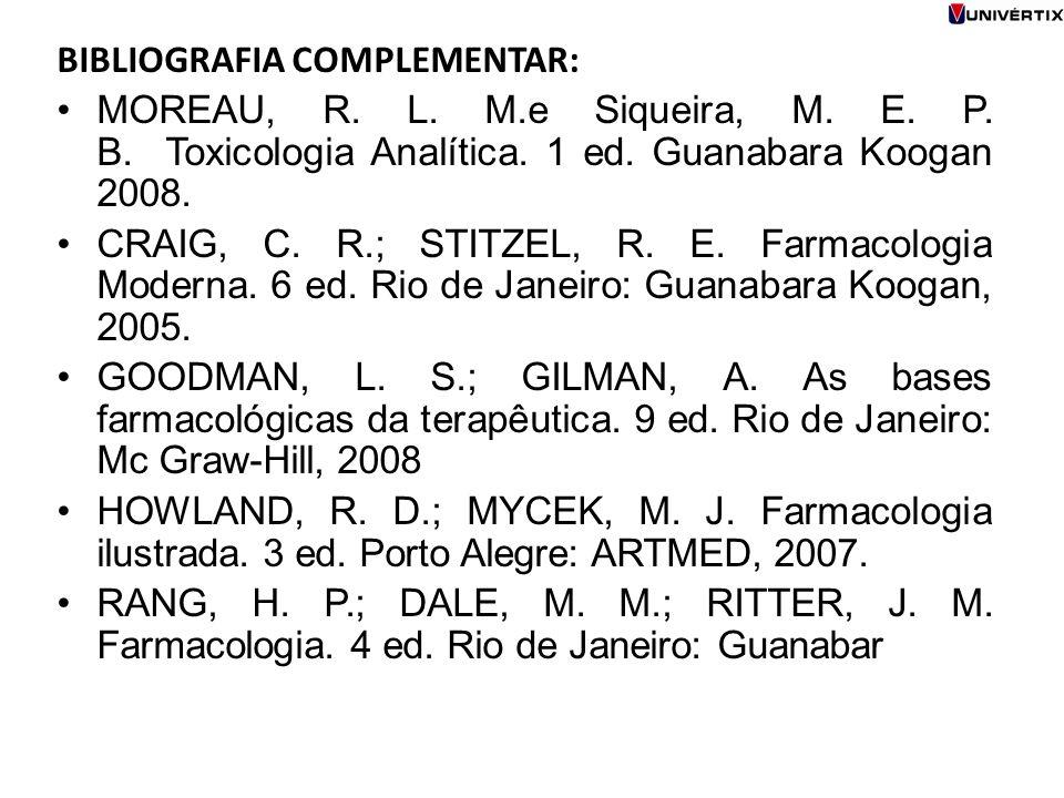 BIBLIOGRAFIA COMPLEMENTAR: MOREAU, R. L. M.e Siqueira, M. E. P. B. Toxicologia Analítica. 1 ed. Guanabara Koogan 2008. CRAIG, C. R.; STITZEL, R. E. Fa