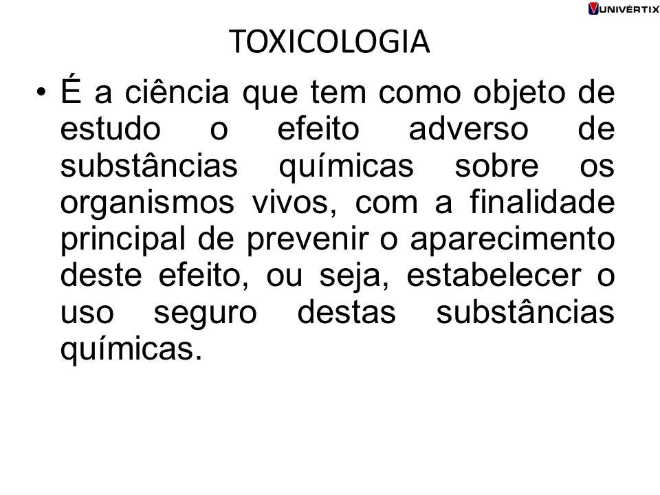 TOXICOLOGIA É a ciência que tem como objeto de estudo o efeito adverso de substâncias químicas sobre os organismos vivos, com a finalidade principal d