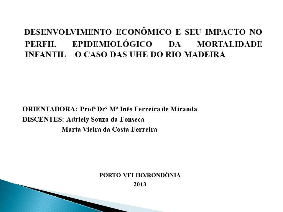 DESENVOLVIMENTO ECONÔMICO E SEU IMPACTO NO PERFIL EPIDEMIOLÓGICO DA MORTALIDADE INFANTIL – O CASO DAS UHE DO RIO MADEIRA ORIENTADORA: Profª Drº Mª Inês Ferreira de Miranda DISCENTES: Adriely Souza da Fonseca Marta Vieira da Costa Ferreira PORTO VELHO/RONDÔNIA 2013