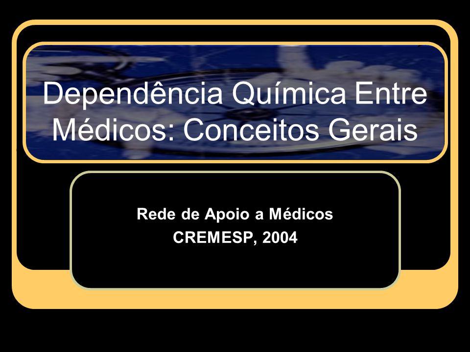 Dependência Química Entre Médicos: Conceitos Gerais Rede de Apoio a Médicos CREMESP, 2004