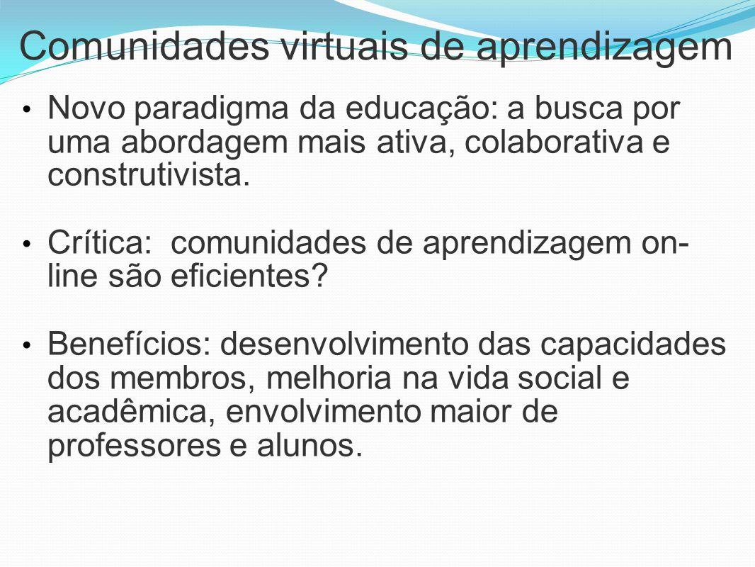 Comunidades virtuais de aprendizagem Novo paradigma da educação: a busca por uma abordagem mais ativa, colaborativa e construtivista. Crítica: comunid