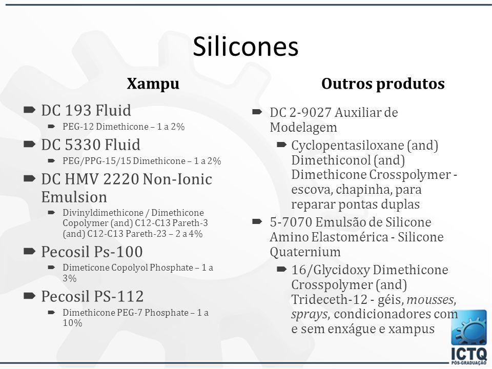 Silicones Condicionadores DC 200 Fluid – Dimethicone 1 a 10% DC 245 Fluid – Cyclomethicone ou Cyclopentasiloxane – 1 a 50% DC 345 Fluid – Cyclomethicone – 1 a 50% DC 556 – Feniltrimenticone – 1 a 5% (brilho e reparador de pontas com o 245 e 345) DC 5330 Fluid – PEG/PPG-15/15 Dimethicone – 1 a 5%  DC 5225C Formulation Aid - Cyclopentasiloxane (and) PEG/PPG-18/18 Dimethicone – 1 a 10%  DC 9011 Silicone Elastomer Blend - Cyclopentasiloxane (and) PEG-12 Dimethicone Crosspolymer – 1 a 10%  DC 9040 e 9041 Silicone Elastomer Blend - Cyclomethicone (and) Dimethicone Crosspolymer – 1 a 50%  DC HMV 2220 Non-Ionic Emulsion - Divinyldimethicone / Dimethicone Copolymer (and) C12-C13 Pareth-3 (and) C12-C13 Pareth-23 – 2 a 10%
