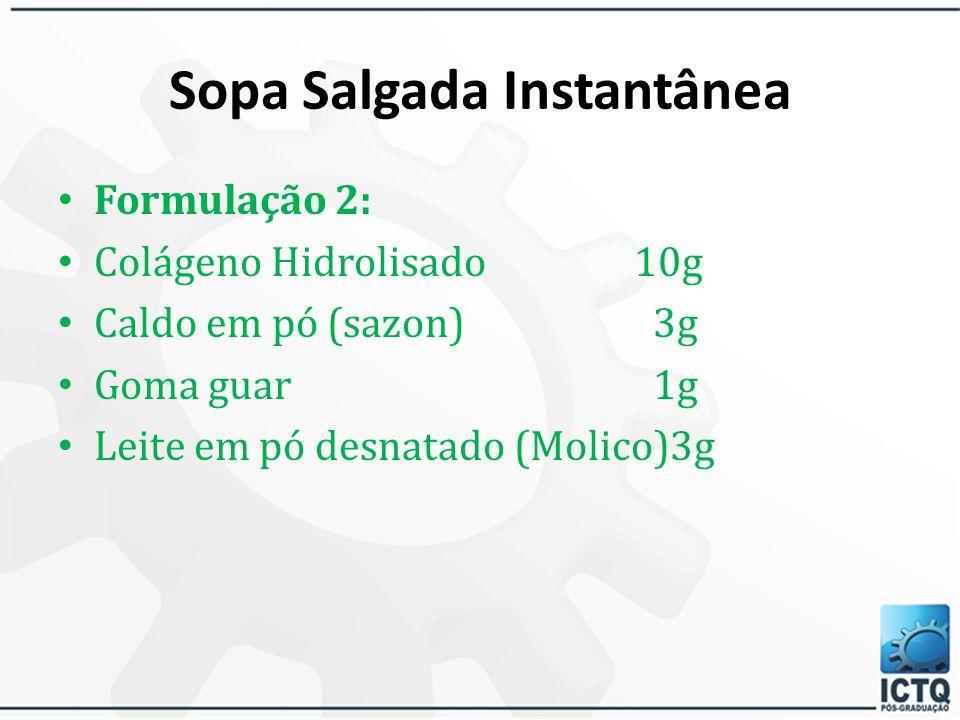 Sopa Salgada Instantânea Formulação 1: Vegesoy Isolated10g Colágeno Hidrolisado10g Caldo em pó (Maggi) 3g Aromax carne ou frango 1g Goma guar 1g Leite em pó desnatado (Molico) 3g