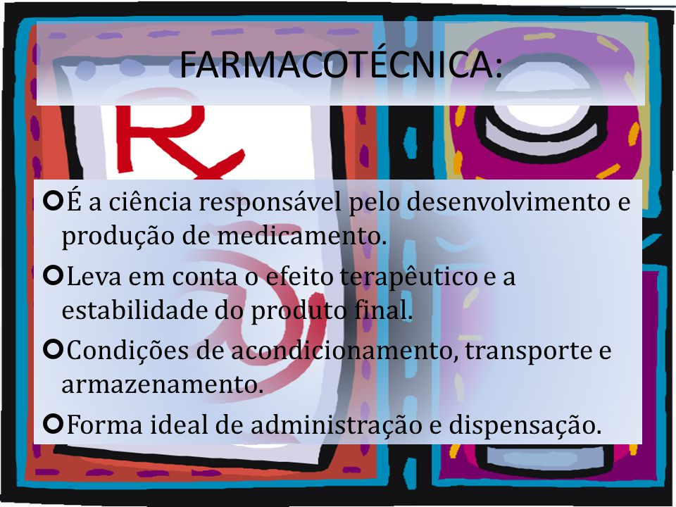 FARMACOTÉCNICA: É a ciência responsável pelo desenvolvimento e produção de medicamento.