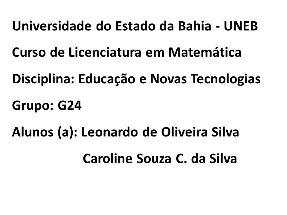 Universidade do Estado da Bahia - UNEB Curso de Licenciatura em Matemática Disciplina: Educação e Novas Tecnologias Grupo: G24 Alunos (a): Leonardo de