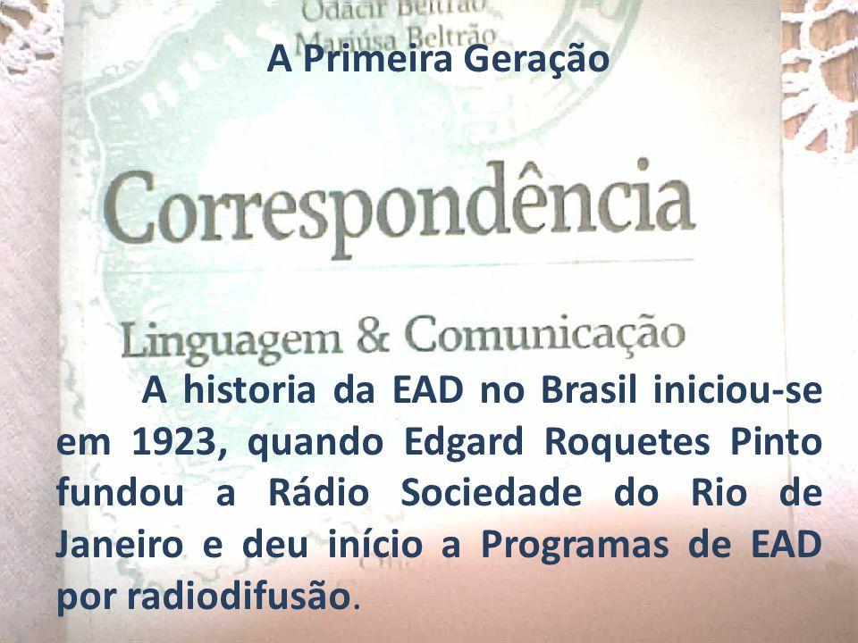 A Primeira Geração A historia da EAD no Brasil iniciou-se em 1923, quando Edgard Roquetes Pinto fundou a Rádio Sociedade do Rio de Janeiro e deu iníci