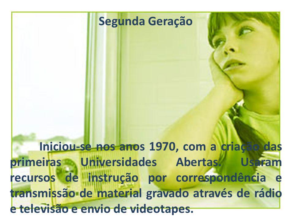 Segunda Geração Iniciou-se nos anos 1970, com a criação das primeiras Universidades Abertas. Usaram recursos de instrução por correspondência e transm