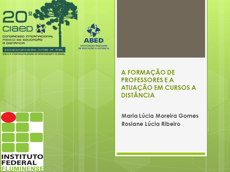 A FORMAÇÃO DE PROFESSORES E A ATUAÇÃO EM CURSOS A DISTÂNCIA Maria Lúcia Moreira Gomes Rosiane Lúcia Ribeiro