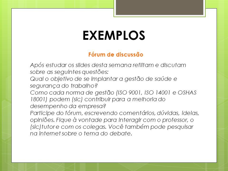 EXEMPLOS Após estudar os slides desta semana reflitam e discutam sobre as seguintes questões: Qual o objetivo de se implantar a gestão de saúde e segurança do trabalho.