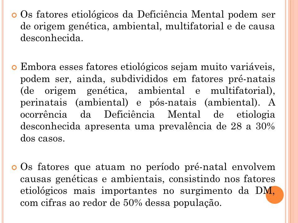 Os fatores etiológicos da Deficiência Mental podem ser de origem genética, ambiental, multifatorial e de causa desconhecida. Embora esses fatores etio