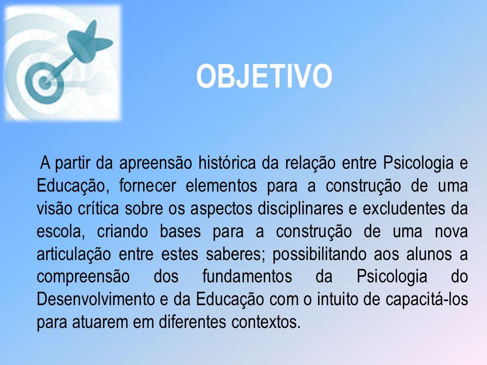 OBJETIVO A partir da apreensão histórica da relação entre Psicologia e Educação, fornecer elementos para a construção de uma visão crítica sobre os as