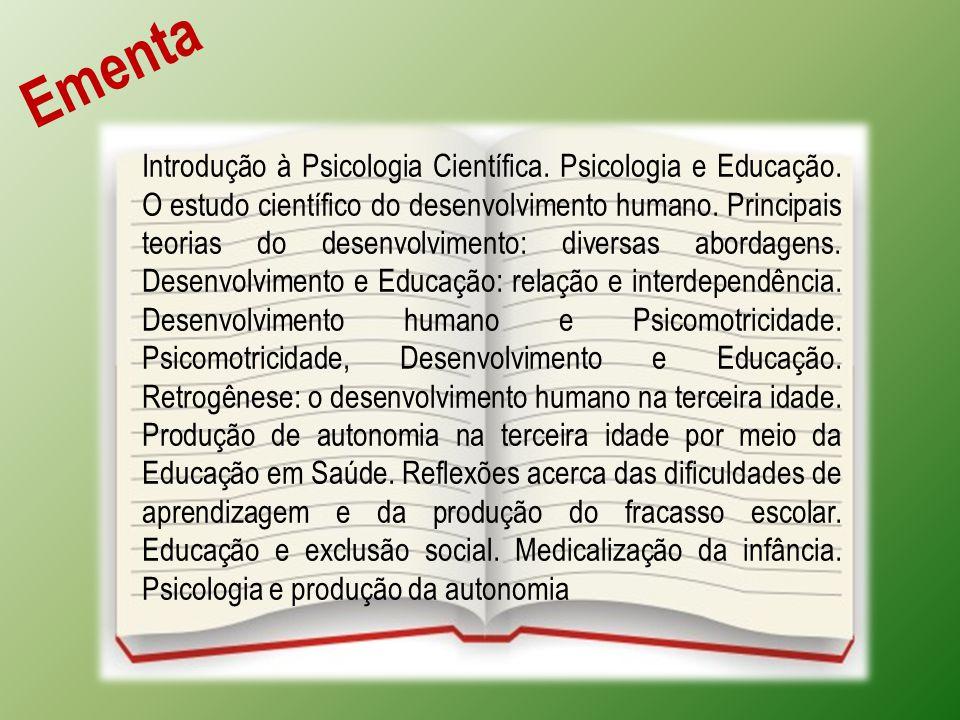 Ementa Introdução à Psicologia Científica. Psicologia e Educação. O estudo científico do desenvolvimento humano. Principais teorias do desenvolvimento