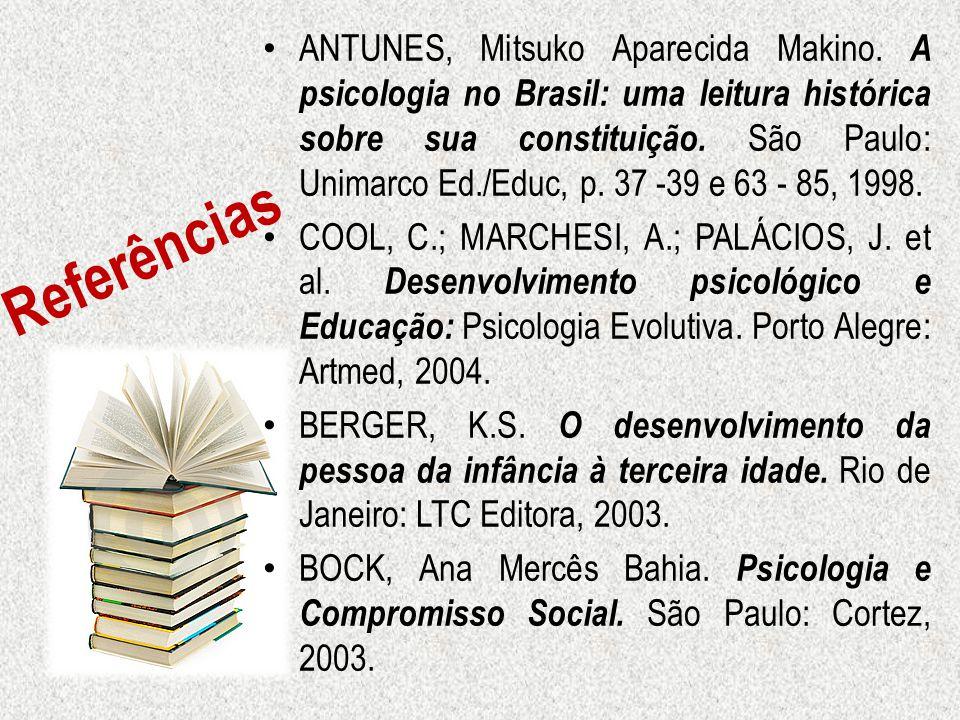 Referências ANTUNES, Mitsuko Aparecida Makino. A psicologia no Brasil: uma leitura histórica sobre sua constituição. São Paulo: Unimarco Ed./Educ, p.