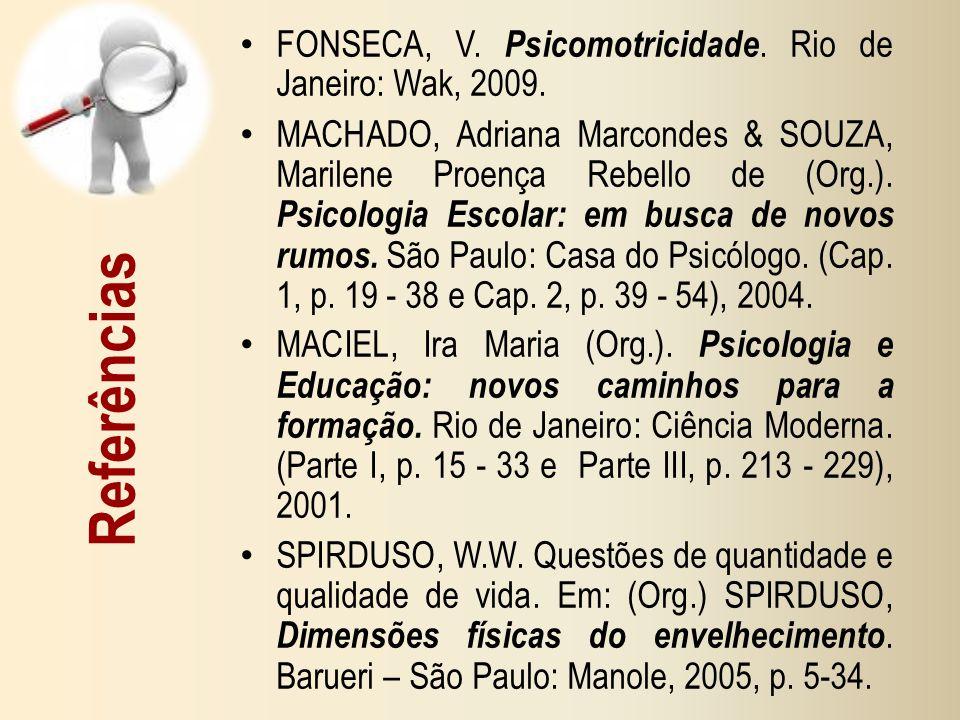 Referências FONSECA, V. Psicomotricidade. Rio de Janeiro: Wak, 2009. MACHADO, Adriana Marcondes & SOUZA, Marilene Proença Rebello de (Org.). Psicologi