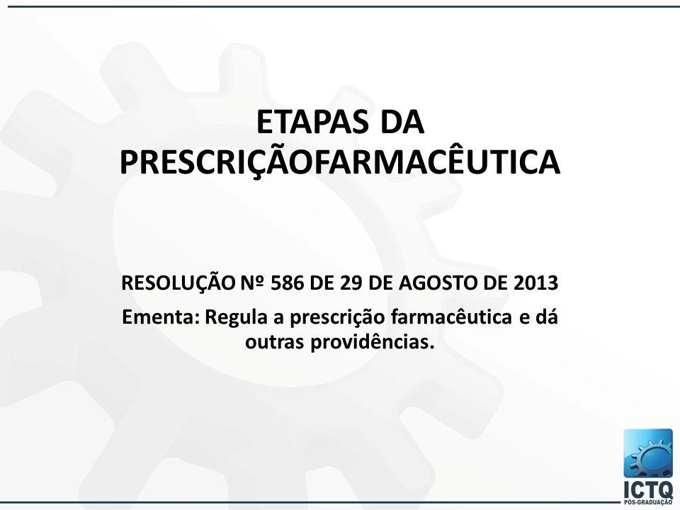 ETAPAS DA PRESCRIÇÃOFARMACÊUTICA RESOLUÇÃO Nº 586 DE 29 DE AGOSTO DE 2013 Ementa: Regula a prescrição farmacêutica e dá outras providências.