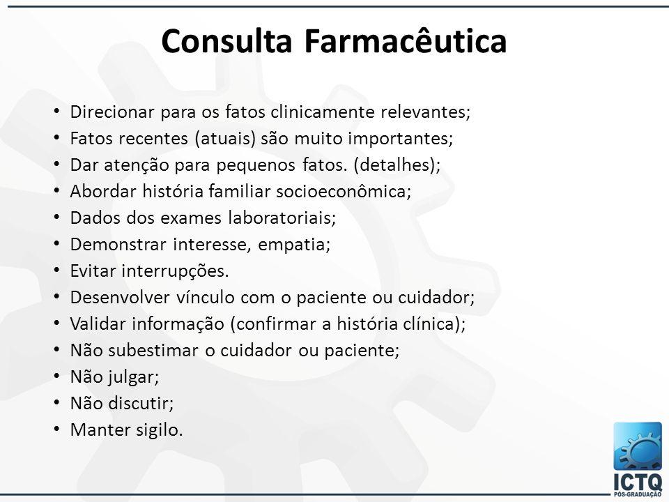 Consulta Farmacêutica Direcionar para os fatos clinicamente relevantes; Fatos recentes (atuais) são muito importantes; Dar atenção para pequenos fatos