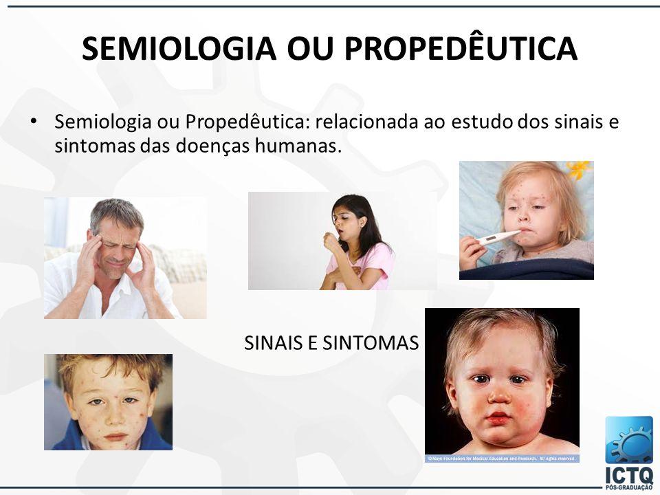 SEMIOLOGIA OU PROPEDÊUTICA Semiologia ou Propedêutica: relacionada ao estudo dos sinais e sintomas das doenças humanas. SINAIS E SINTOMAS