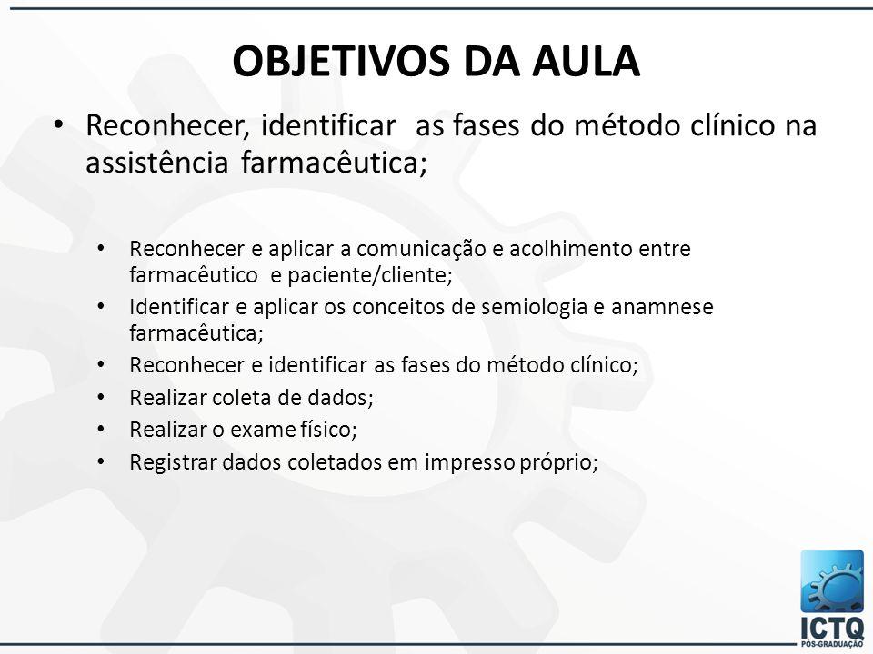 OBJETIVOS DA AULA Reconhecer, identificar as fases do método clínico na assistência farmacêutica; Reconhecer e aplicar a comunicação e acolhimento ent