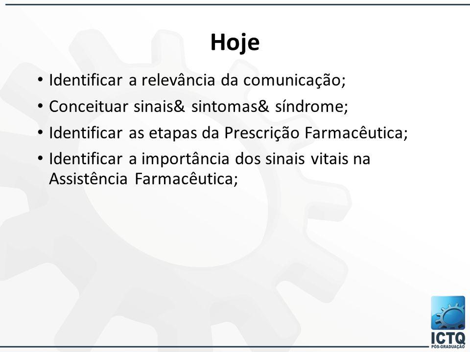 Hoje Identificar a relevância da comunicação; Conceituar sinais& sintomas& síndrome; Identificar as etapas da Prescrição Farmacêutica; Identificar a i