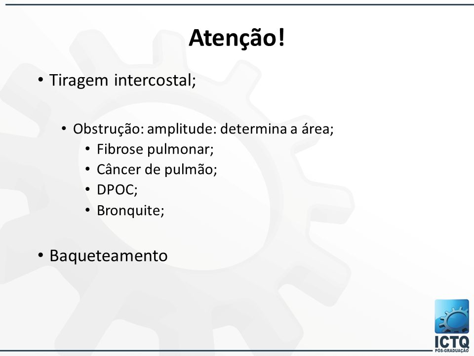 Atenção! Tiragem intercostal; Obstrução: amplitude: determina a área; Fibrose pulmonar; Câncer de pulmão; DPOC; Bronquite; Baqueteamento