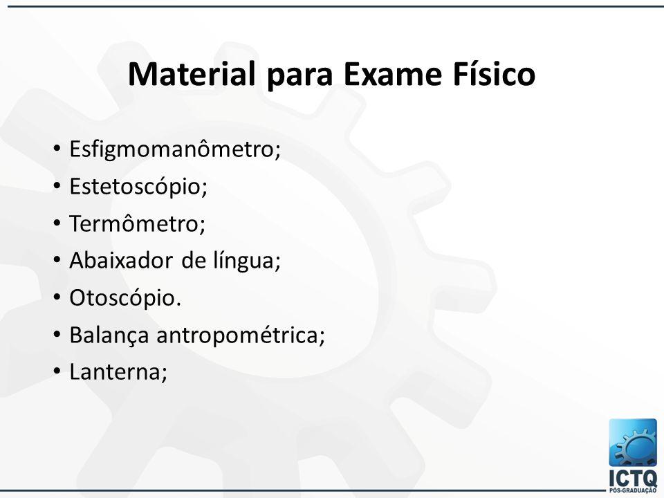 Material para Exame Físico Esfigmomanômetro; Estetoscópio; Termômetro; Abaixador de língua; Otoscópio. Balança antropométrica; Lanterna;