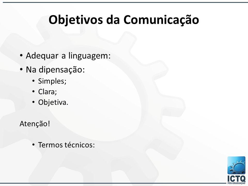 Objetivos da Comunicação Adequar a linguagem: Na dipensação: Simples; Clara; Objetiva. Atenção! Termos técnicos: