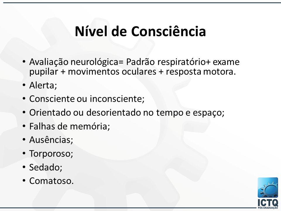 Nível de Consciência Avaliação neurológica= Padrão respiratório+ exame pupilar + movimentos oculares + resposta motora. Alerta; Consciente ou inconsci