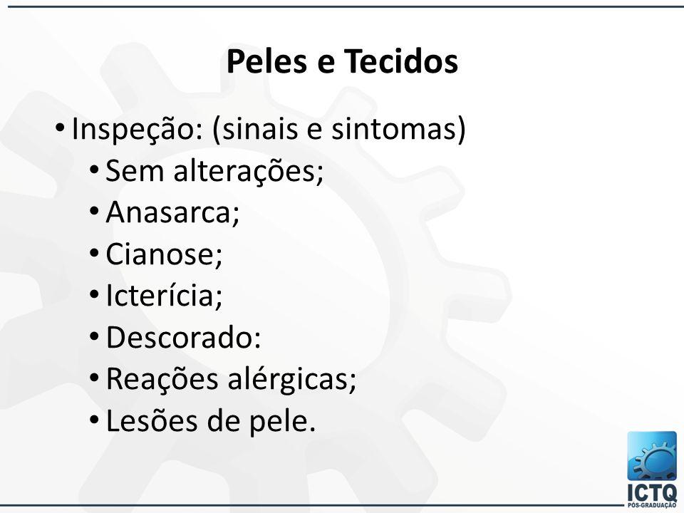 Peles e Tecidos Inspeção: (sinais e sintomas) Sem alterações; Anasarca; Cianose; Icterícia; Descorado: Reações alérgicas; Lesões de pele.
