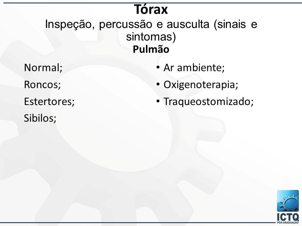Tórax Inspeção, percussão e ausculta (sinais e sintomas) Pulmão Normal; Roncos; Estertores; Sibilos; Ar ambiente; Oxigenoterapia; Traqueostomizado;