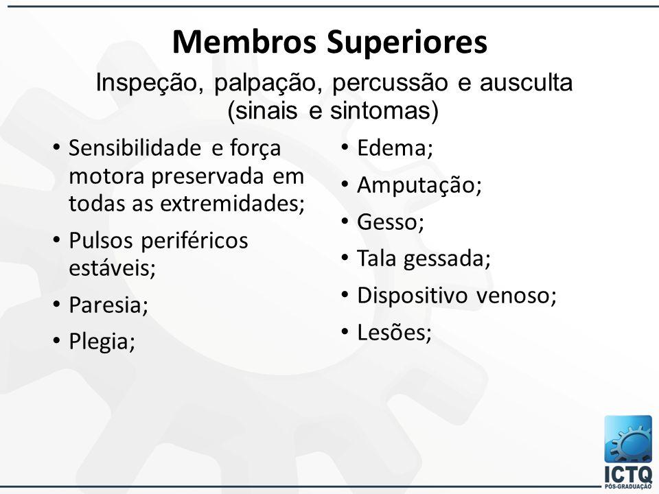 Membros Superiores Inspeção, palpação, percussão e ausculta (sinais e sintomas) Sensibilidade e força motora preservada em todas as extremidades; Puls