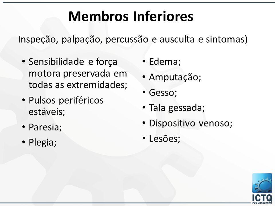 Membros Inferiores Inspeção, palpação, percussão e ausculta e sintomas) Sensibilidade e força motora preservada em todas as extremidades; Pulsos perif