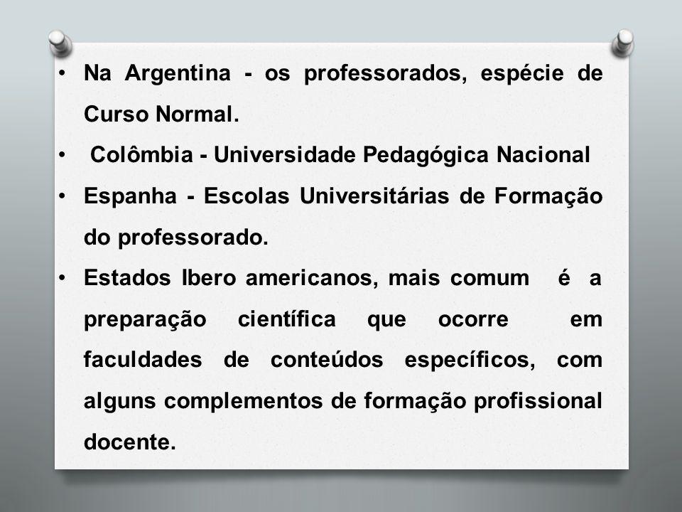 Na Argentina - os professorados, espécie de Curso Normal. Colômbia - Universidade Pedagógica Nacional Espanha - Escolas Universitárias de Formação do