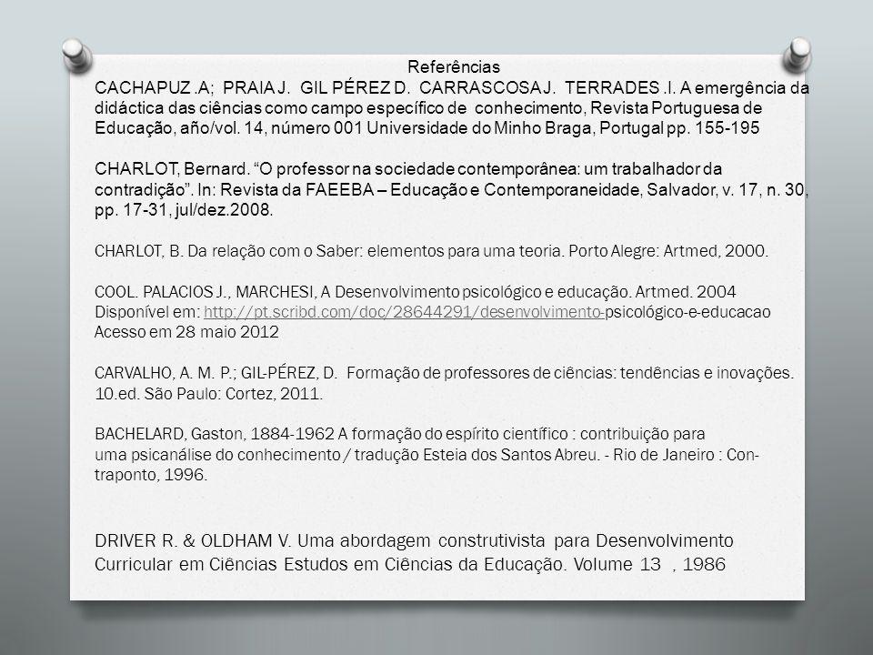 Referências CACHAPUZ.A; PRAIA J. GIL PÉREZ D. CARRASCOSA J. TERRADES.I. A emergência da didáctica das ciências como campo específico de conhecimento,