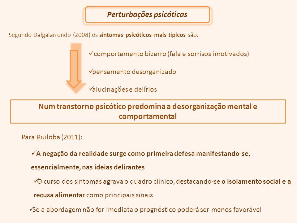 Segundo Dalgalarrondo (2008) os sintomas psicóticos mais típicos são: comportamento bizarro (fala e sorrisos imotivados) pensamento desorganizado alucinações e delírios Num transtorno psicótico predomina a desorganização mental e comportamental Perturbações psicóticas A negação da realidade surge como primeira defesa manifestando-se, essencialmente, nas ideias delirantes O curso dos sintomas agrava o quadro clínico, destacando-se o isolamento social e a recusa alimentar como principais sinais Se a abordagem não for imediata o prognóstico poderá ser menos favorável Para Ruiloba (2011):