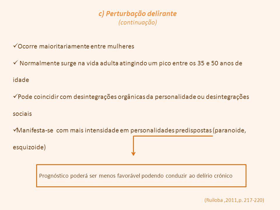c) Perturbação delirante (continuação) (Ruiloba,2011,p. 217-220) Ocorre maioritariamente entre mulheres Normalmente surge na vida adulta atingindo um