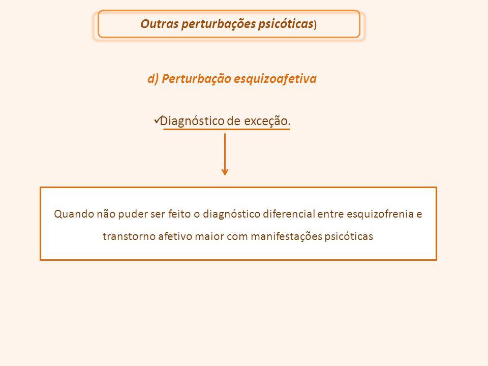 d) Perturbação esquizoafetiva Diagnóstico de exceção. Quando não puder ser feito o diagnóstico diferencial entre esquizofrenia e transtorno afetivo ma