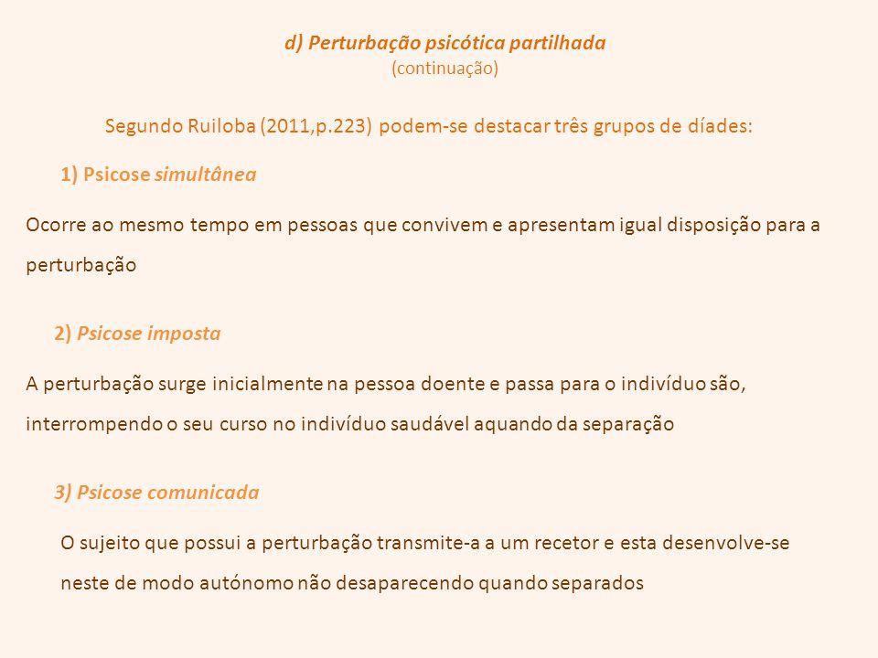 d) Perturbação psicótica partilhada (continuação) Segundo Ruiloba (2011,p.223) podem-se destacar três grupos de díades: 1) Psicose simultânea 2) Psico