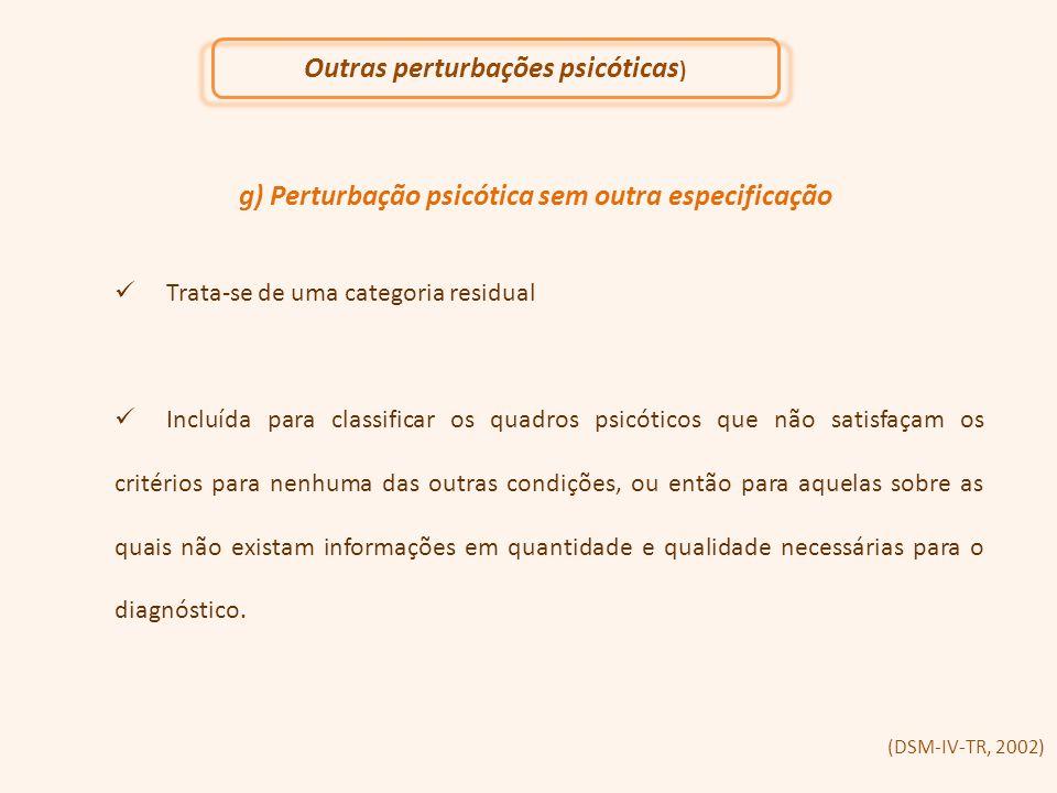 g) Perturbação psicótica sem outra especificação Trata-se de uma categoria residual Incluída para classificar os quadros psicóticos que não satisfaçam