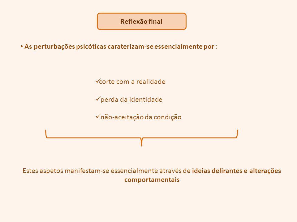As perturbações psicóticas caraterizam-se essencialmente por : corte com a realidade perda da identidade não-aceitação da condição Estes aspetos manifestam-se essencialmente através de ideias delirantes e alterações comportamentais
