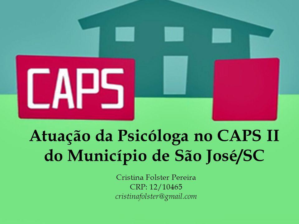 Atuação da Psicóloga no CAPS II do Município de São José/SC Cristina Folster Pereira CRP: 12/10465 cristinafolster@gmail.com