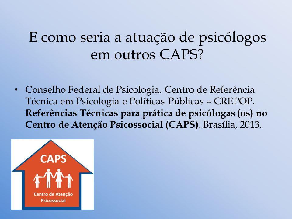 E como seria a atuação de psicólogos em outros CAPS? Conselho Federal de Psicologia. Centro de Referência Técnica em Psicologia e Políticas Públicas –