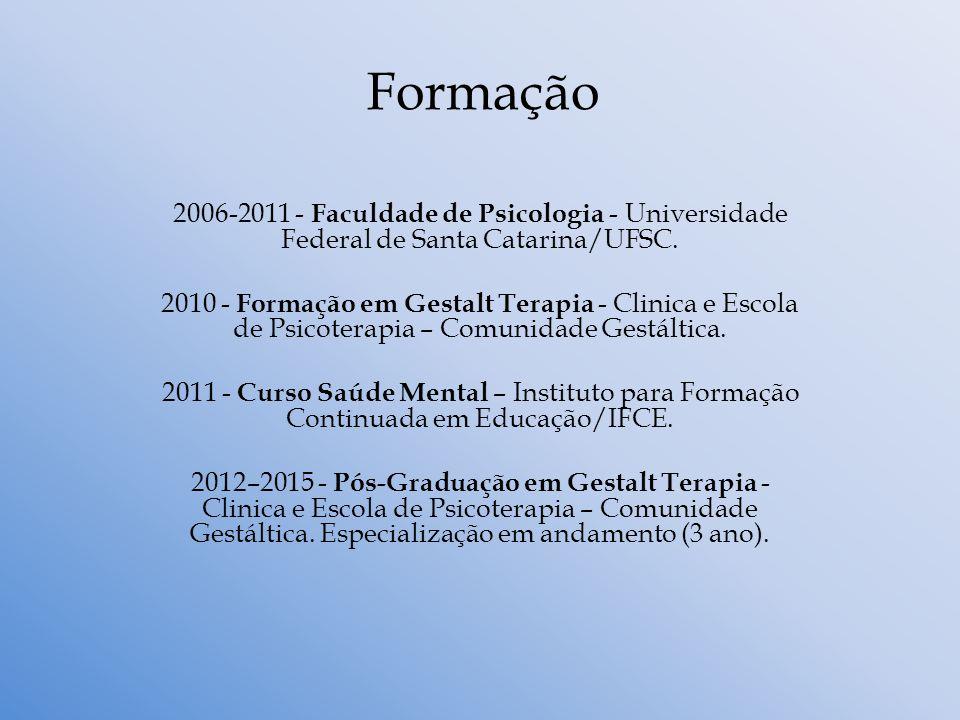 Formação 2006-2011 - Faculdade de Psicologia - Universidade Federal de Santa Catarina/UFSC. 2010 - Formação em Gestalt Terapia - Clinica e Escola de P