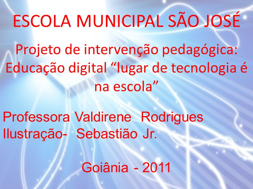 """ESCOLA MUNICIPAL SÃO JOSÉ Projeto de intervenção pedagógica: Educação digital """"lugar de tecnologia é na escola"""" Professora Valdirene Rodrigues Ilustra"""