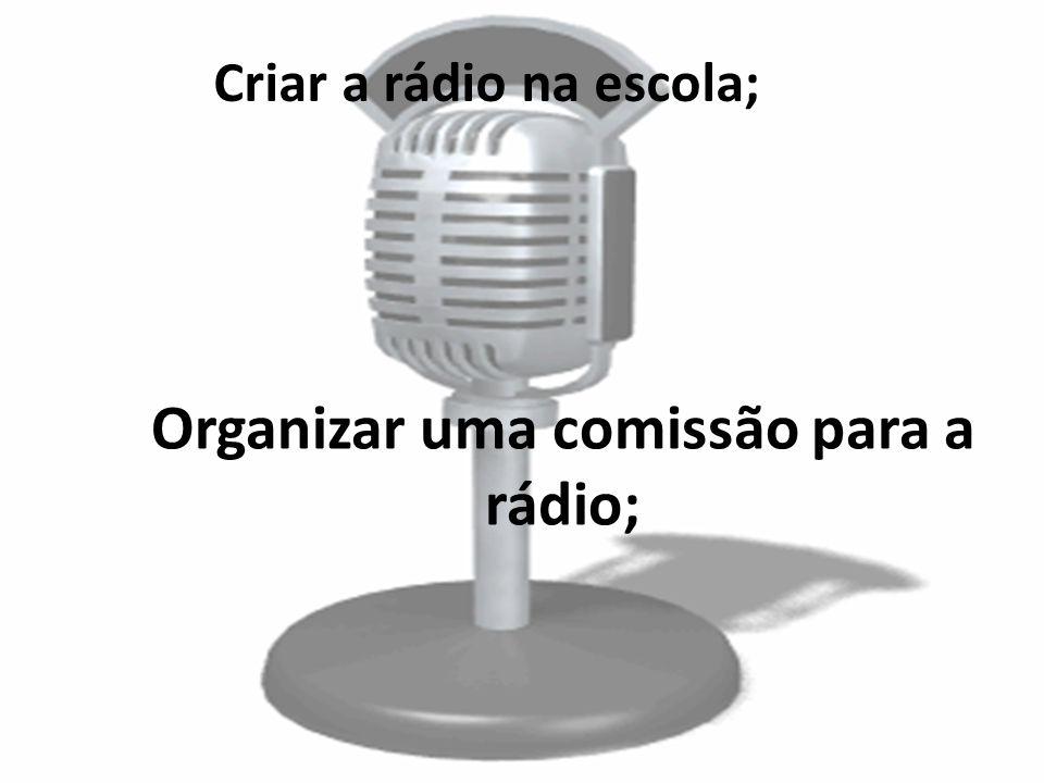 Criar a rádio na escola; Organizar uma comissão para a rádio;
