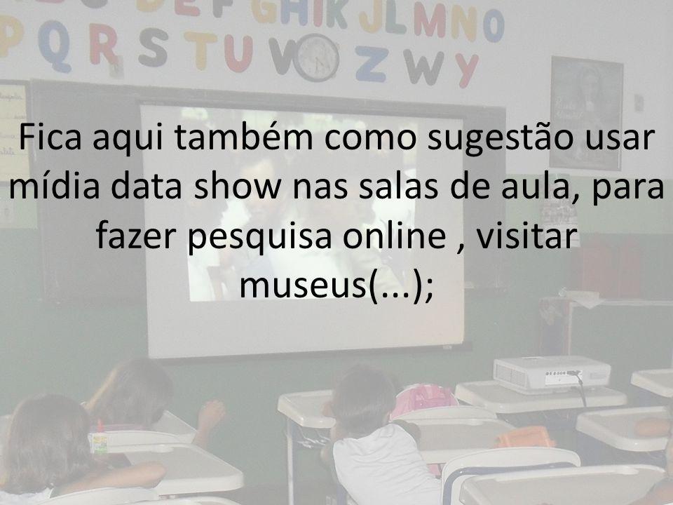 Fica aqui também como sugestão usar mídia data show nas salas de aula, para fazer pesquisa online, visitar museus(...);
